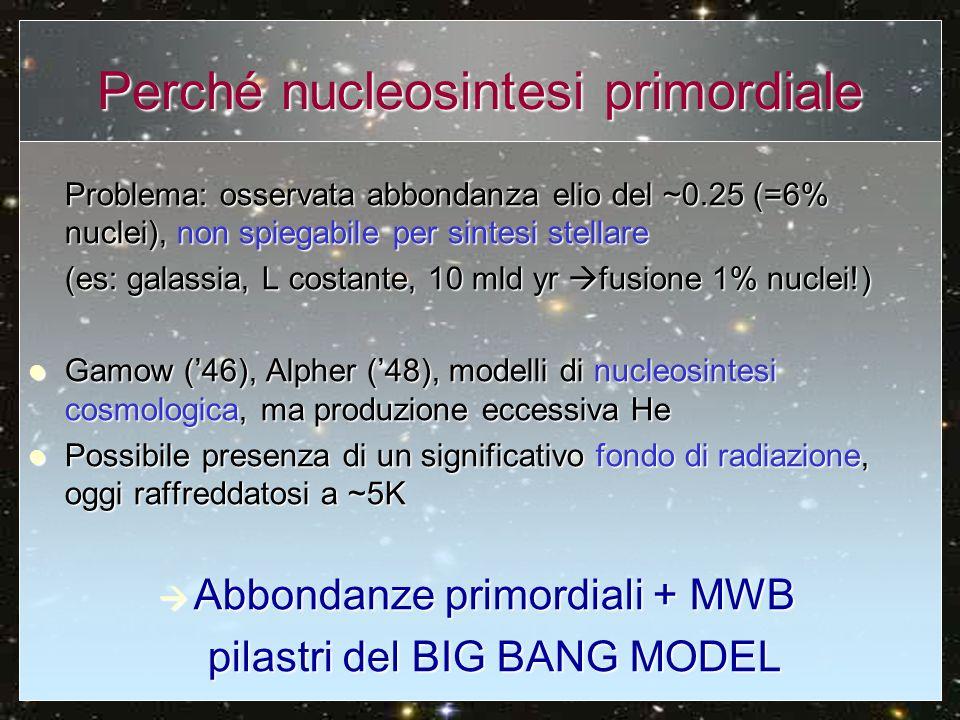 Perché nucleosintesi primordiale Problema: osservata abbondanza elio del ~0.25 (=6% nuclei), non spiegabile per sintesi stellare (es: galassia, L cost