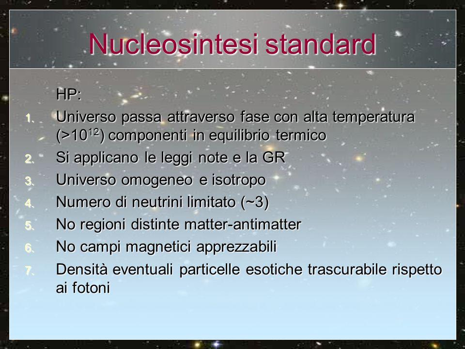 Nucleosintesi standard HP: 1. Universo passa attraverso fase con alta temperatura (>10 12 ) componenti in equilibrio termico 2. Si applicano le leggi