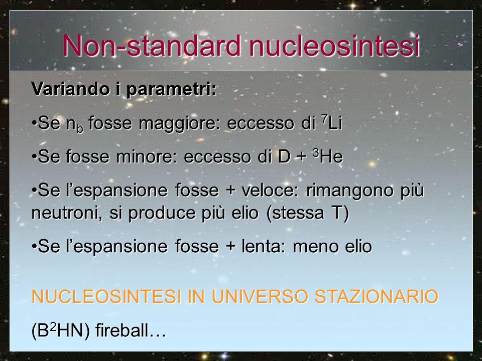 Non-standard nucleosintesi NUCLEOSINTESI NON OMOGENEA n, p differente distribuzione spaziale: transizione quark-adroni al primo ordinetransizione quark-adroni al primo ordine nucleazione di bolle di adroni nel plasma di quark nucleazione di bolle di adroni nel plasma di quark n possono diffondersi, p legati da e al campo radiativo n possono diffondersi, p legati da e al campo radiativo differenze da zona a zona differenze da zona a zona meno elio, più deuterio, forse compatibile con Ω=1 meno elio, più deuterio, forse compatibile con Ω=1