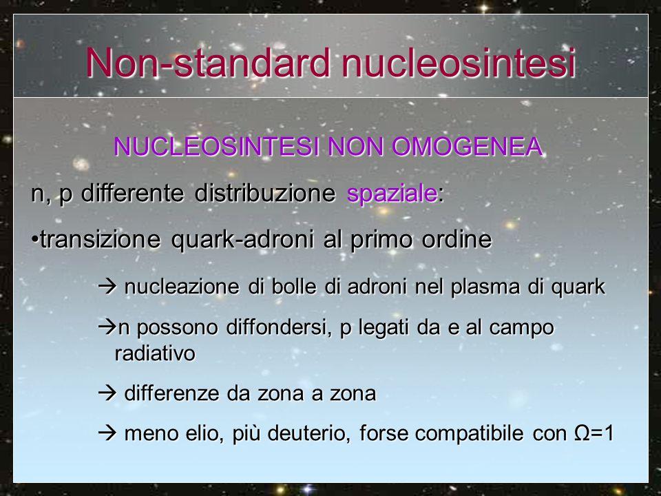 Conclusioni La nucleosintesi standard costituisce un modello semplice in grado di fornire previsioni delle abbondanze degli elementi leggeri confrontabili con le osservazioniLa nucleosintesi standard costituisce un modello semplice in grado di fornire previsioni delle abbondanze degli elementi leggeri confrontabili con le osservazioni Le osservazioni danno risultati coerenti tra loro e forniscono limiti stringenti ad alcuni parametri fondamentali della teoriaLe osservazioni danno risultati coerenti tra loro e forniscono limiti stringenti ad alcuni parametri fondamentali della teoria Confronto non diretto: necessità di migliorare il metodo di osservazione e costruire modelli dettagliati per studiare come labbondanza degli elementi di modifichi nel tempo.Confronto non diretto: necessità di migliorare il metodo di osservazione e costruire modelli dettagliati per studiare come labbondanza degli elementi di modifichi nel tempo.