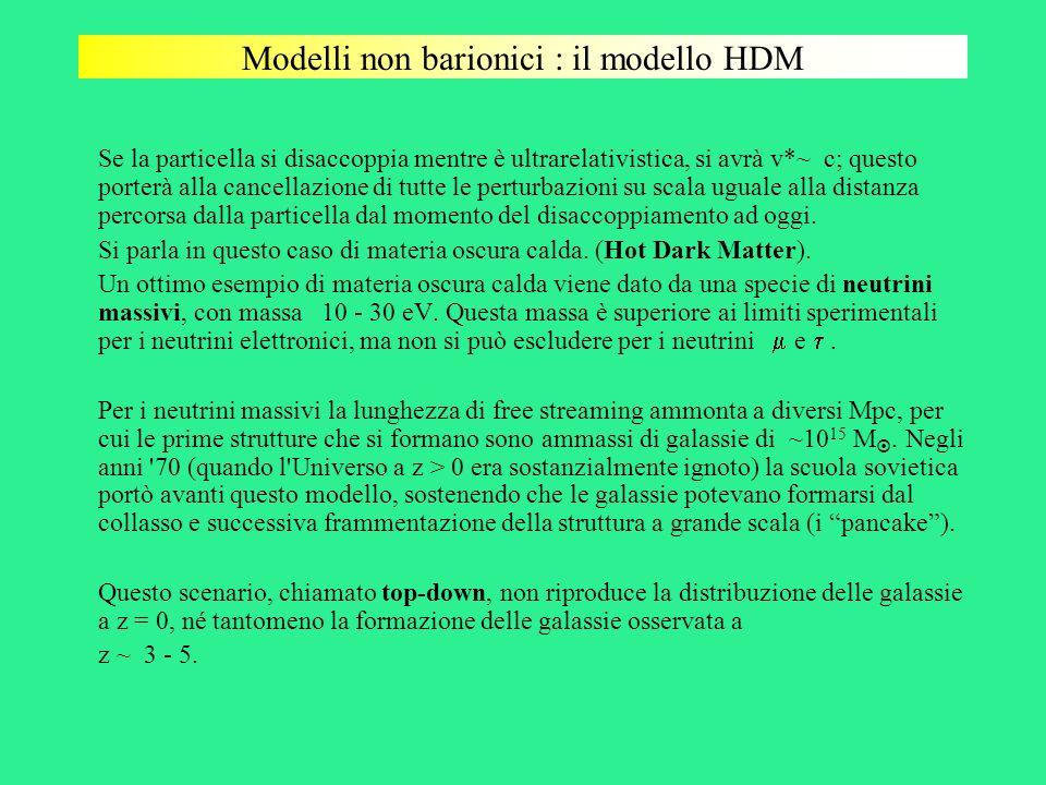 Modelli non barionici : il modello HDM Se la particella si disaccoppia mentre è ultrarelativistica, si avrà v*~ c; questo porterà alla cancellazione