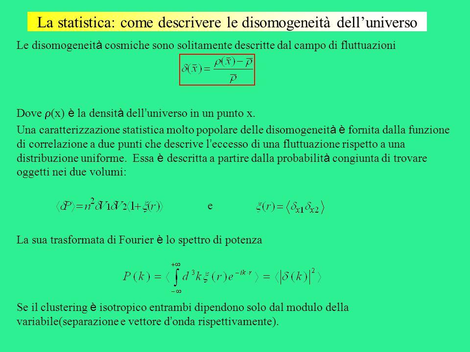 La statistica: come descrivere le disomogeneità delluniverso Le disomogeneit à cosmiche sono solitamente descritte dal campo di fluttuazioni Dove (x)
