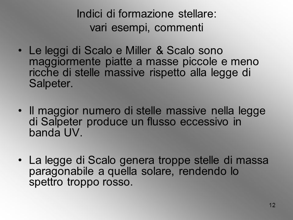 12 Indici di formazione stellare: vari esempi, commenti Le leggi di Scalo e Miller & Scalo sono maggiormente piatte a masse piccole e meno ricche di stelle massive rispetto alla legge di Salpeter.