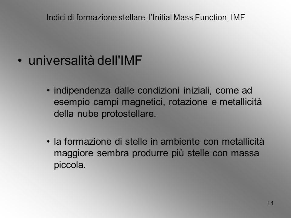 14 Indici di formazione stellare: lInitial Mass Function, IMF universalità dell IMF indipendenza dalle condizioni iniziali, come ad esempio campi magnetici, rotazione e metallicità della nube protostellare.