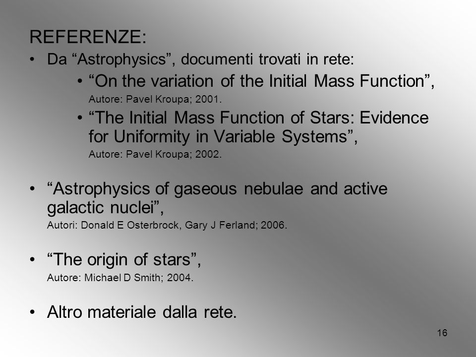 16 REFERENZE: Da Astrophysics, documenti trovati in rete: On the variation of the Initial Mass Function, Autore: Pavel Kroupa; 2001. The Initial Mass