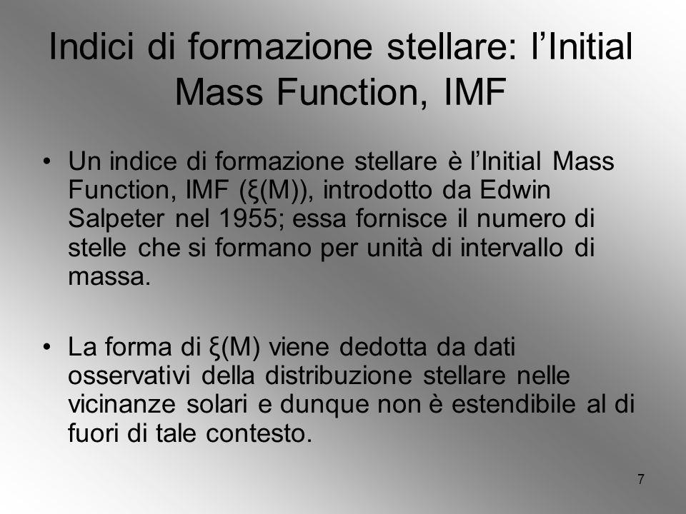 7 Indici di formazione stellare: lInitial Mass Function, IMF Un indice di formazione stellare è lInitial Mass Function, IMF (ξ(M)), introdotto da Edwin Salpeter nel 1955; essa fornisce il numero di stelle che si formano per unità di intervallo di massa.