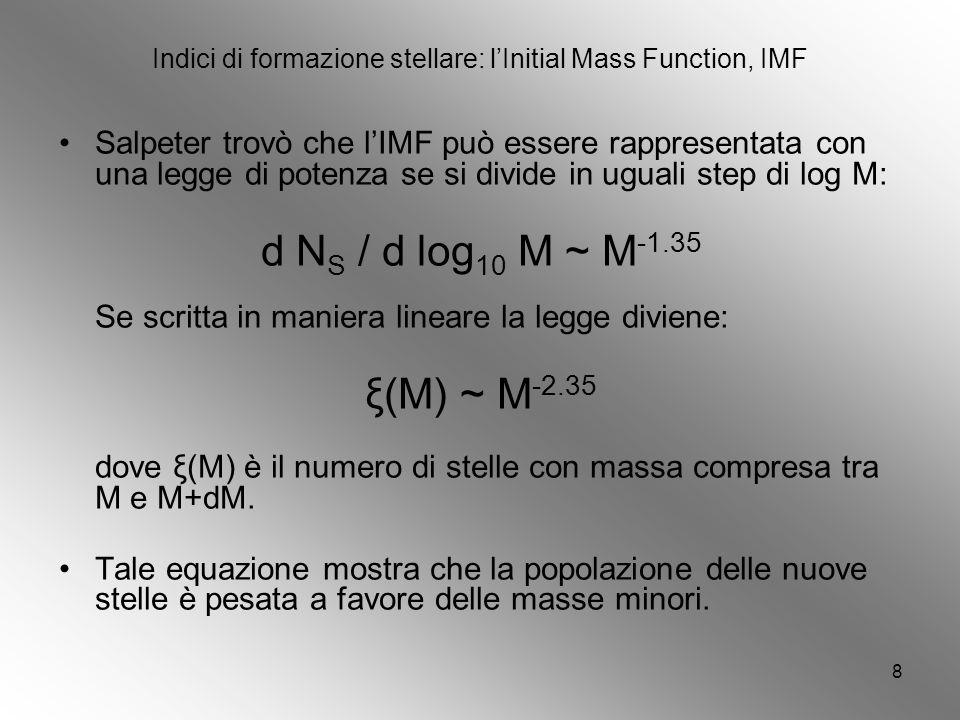 8 Indici di formazione stellare: lInitial Mass Function, IMF Salpeter trovò che lIMF può essere rappresentata con una legge di potenza se si divide in uguali step di log M: d N S / d log 10 M ~ M -1.35 Se scritta in maniera lineare la legge diviene: ξ(M) ~ M -2.35 dove ξ(M) è il numero di stelle con massa compresa tra M e M+dM.
