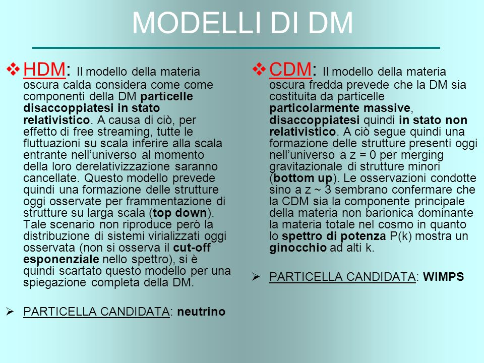 MODELLI DI DM HDM: Il modello della materia oscura calda considera come come componenti della DM particelle disaccoppiatesi in stato relativistico. A