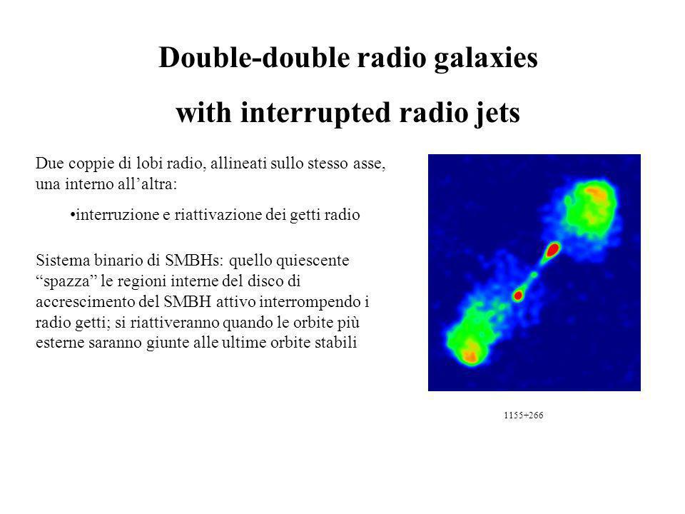 Double-double radio galaxies with interrupted radio jets Due coppie di lobi radio, allineati sullo stesso asse, una interno allaltra: interruzione e riattivazione dei getti radio Sistema binario di SMBHs: quello quiescente spazza le regioni interne del disco di accrescimento del SMBH attivo interrompendo i radio getti; si riattiveranno quando le orbite più esterne saranno giunte alle ultime orbite stabili 1155+266