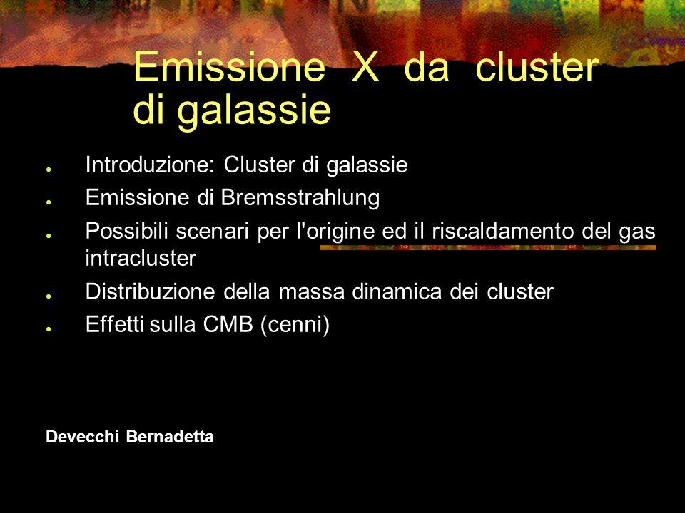 Emissione X da cluster di galassie Introduzione: Cluster di galassie Emissione di Bremsstrahlung Possibili scenari per l origine ed il riscaldamento del gas intracluster Distribuzione della massa dinamica dei cluster Effetti sulla CMB (cenni) Devecchi Bernadetta