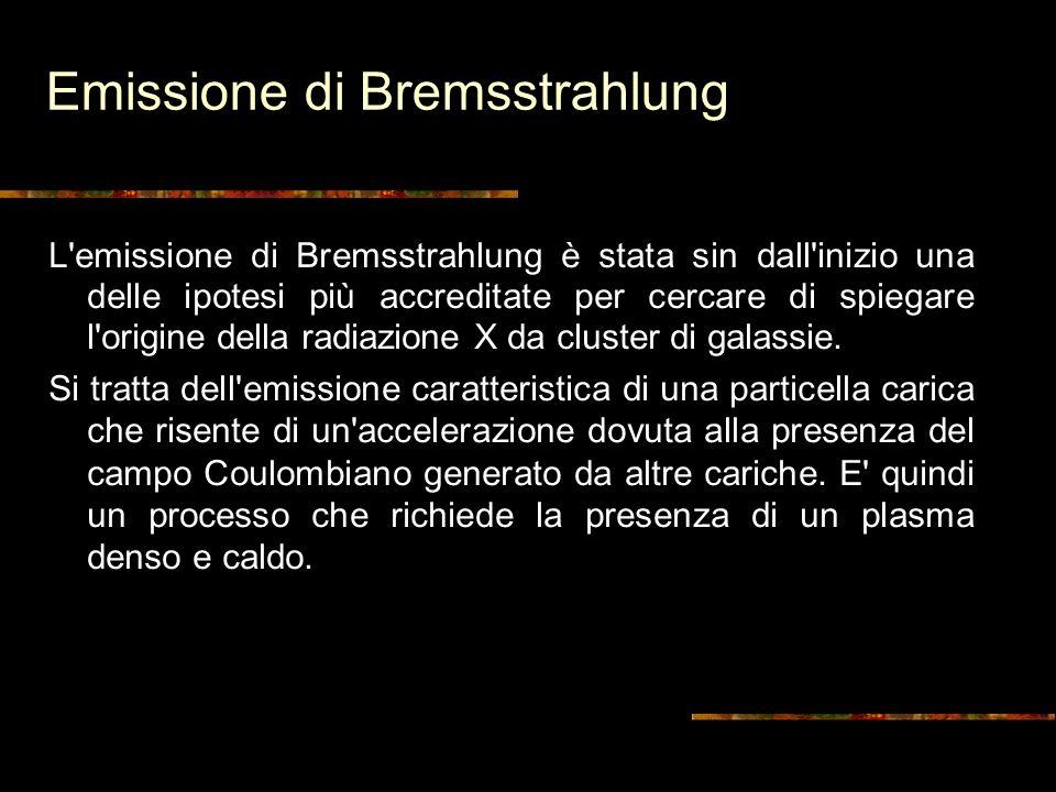 Emissione di Bremsstrahlung L emissione di Bremsstrahlung è stata sin dall inizio una delle ipotesi più accreditate per cercare di spiegare l origine della radiazione X da cluster di galassie.