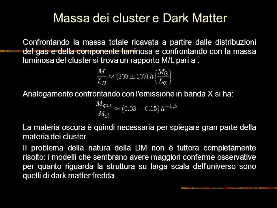 Massa dei cluster e Dark Matter Confrontando la massa totale ricavata a partire dalle distribuzioni del gas e della componente luminosa e confrontando con la massa luminosa del cluster si trova un rapporto M/L pari a : Analogamente confrontando con l emissione in banda X si ha: La materia oscura è quindi necessaria per spiegare gran parte della materia dei cluster.