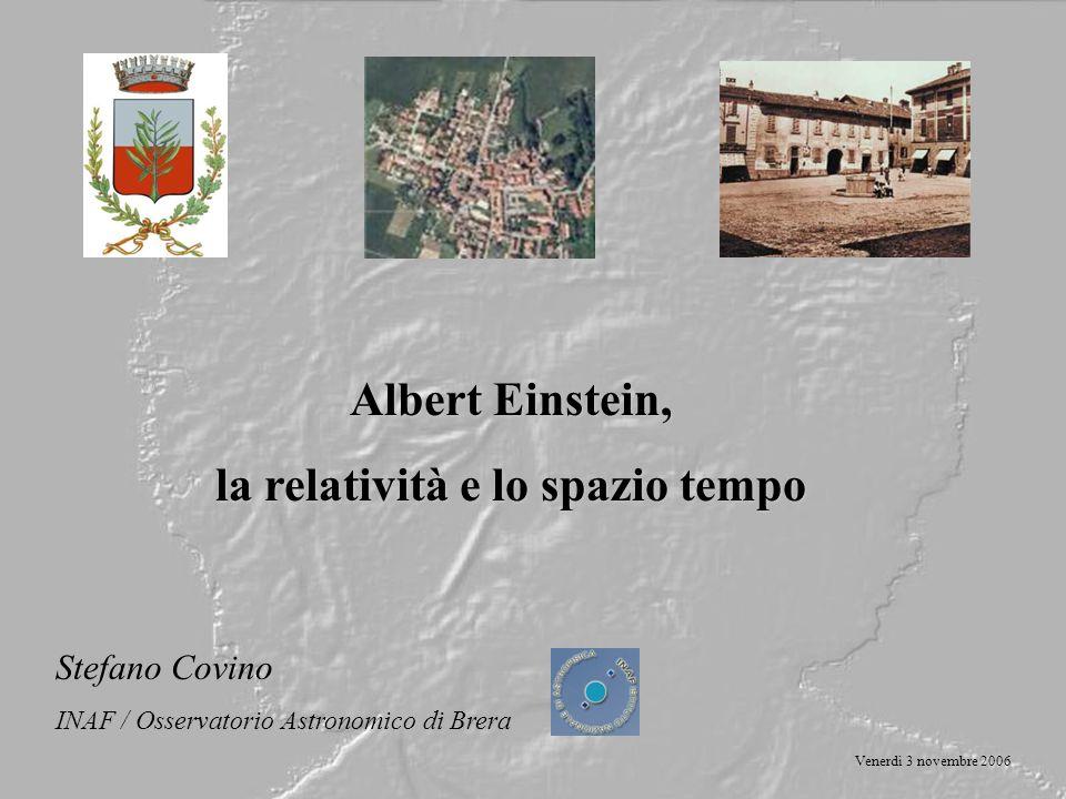Albert Einstein, la relatività e lo spazio tempo Stefano Covino INAF / Osservatorio Astronomico di Brera Venerdì 3 novembre 2006