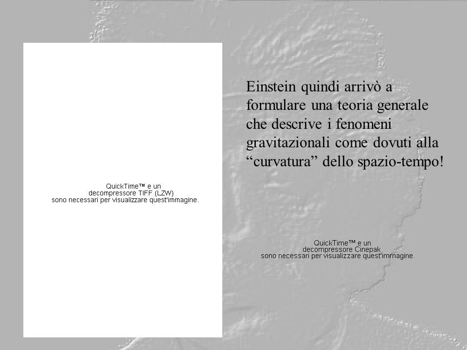 Einstein quindi arrivò a formulare una teoria generale che descrive i fenomeni gravitazionali come dovuti alla curvatura dello spazio-tempo!