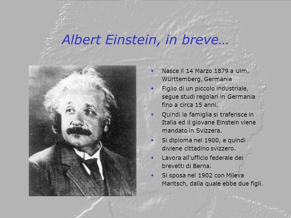 Albert Einstein, in breve… Nasce il 14 Marzo 1879 a Ulm, Württemberg, Germania Figlio di un piccolo industriale, segue studi regolari in Germania fino