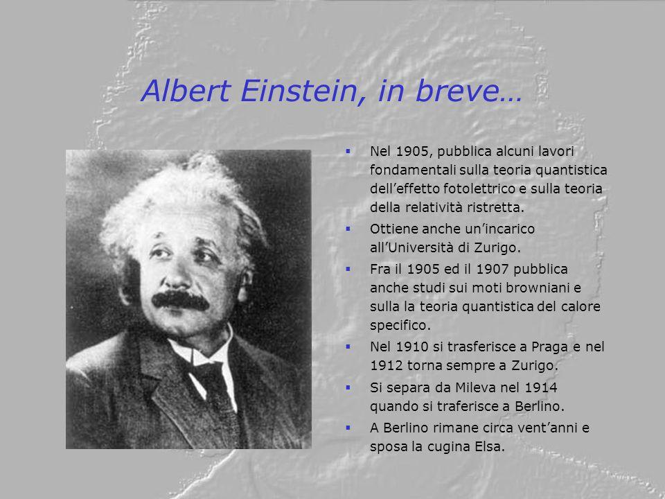 Albert Einstein, in breve… Nel 1905, pubblica alcuni lavori fondamentali sulla teoria quantistica delleffetto fotolettrico e sulla teoria della relati