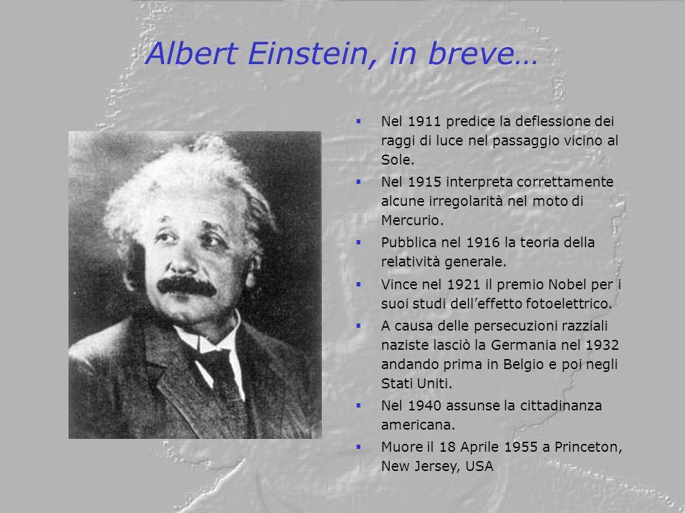 Albert Einstein, in breve… Nel 1911 predice la deflessione dei raggi di luce nel passaggio vicino al Sole. Nel 1915 interpreta correttamente alcune ir