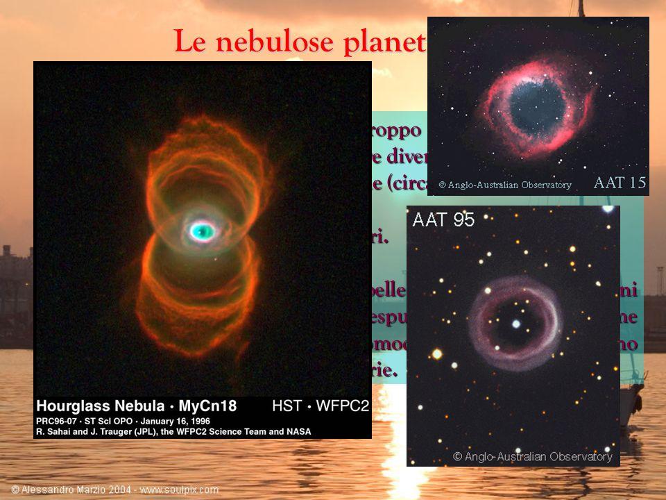 Le nebulose planetarie Quando una stella di massa non troppo grande giunge alla fine del suo ciclo di fusioni nucleari evolve diventando: Quando una s