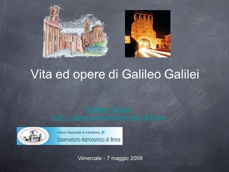 Vita ed opere di Galileo Galilei Stefano Covino INAF / Osservatorio Astronomico di Brera Vimercate - 7 maggio 2009
