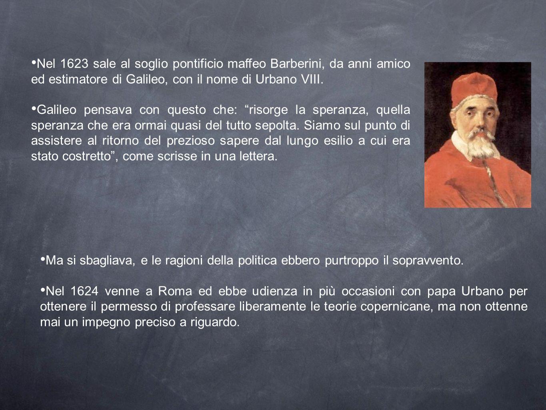 Nel 1623 sale al soglio pontificio maffeo Barberini, da anni amico ed estimatore di Galileo, con il nome di Urbano VIII. Galileo pensava con questo ch
