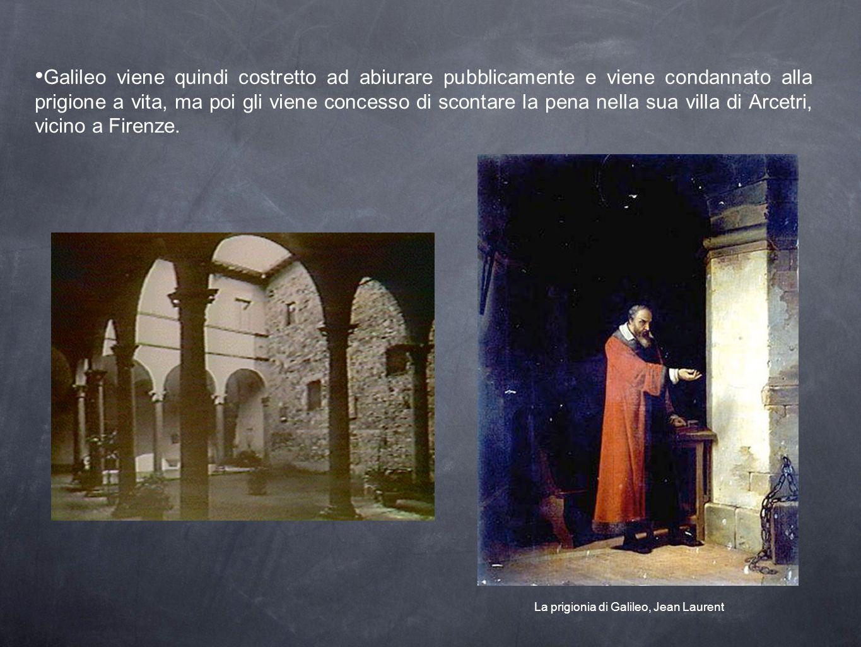Galileo viene quindi costretto ad abiurare pubblicamente e viene condannato alla prigione a vita, ma poi gli viene concesso di scontare la pena nella