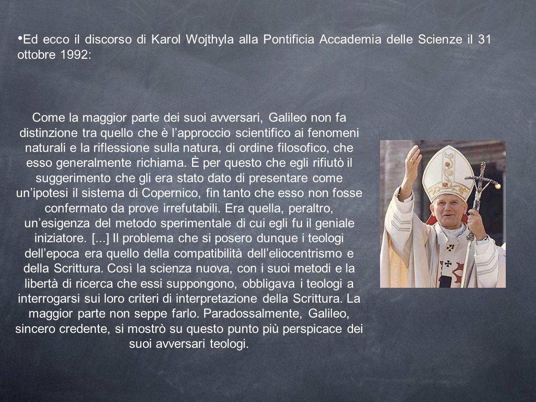Ed ecco il discorso di Karol Wojthyla alla Pontificia Accademia delle Scienze il 31 ottobre 1992: Come la maggior parte dei suoi avversari, Galileo no