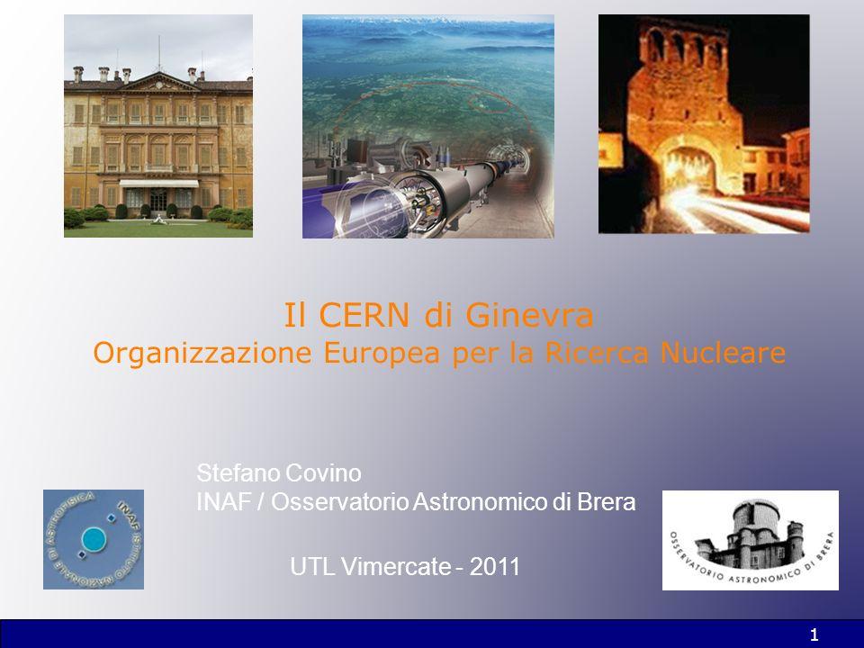 1 Il CERN di Ginevra Organizzazione Europea per la Ricerca Nucleare Stefano Covino INAF / Osservatorio Astronomico di Brera UTL Vimercate - 2011