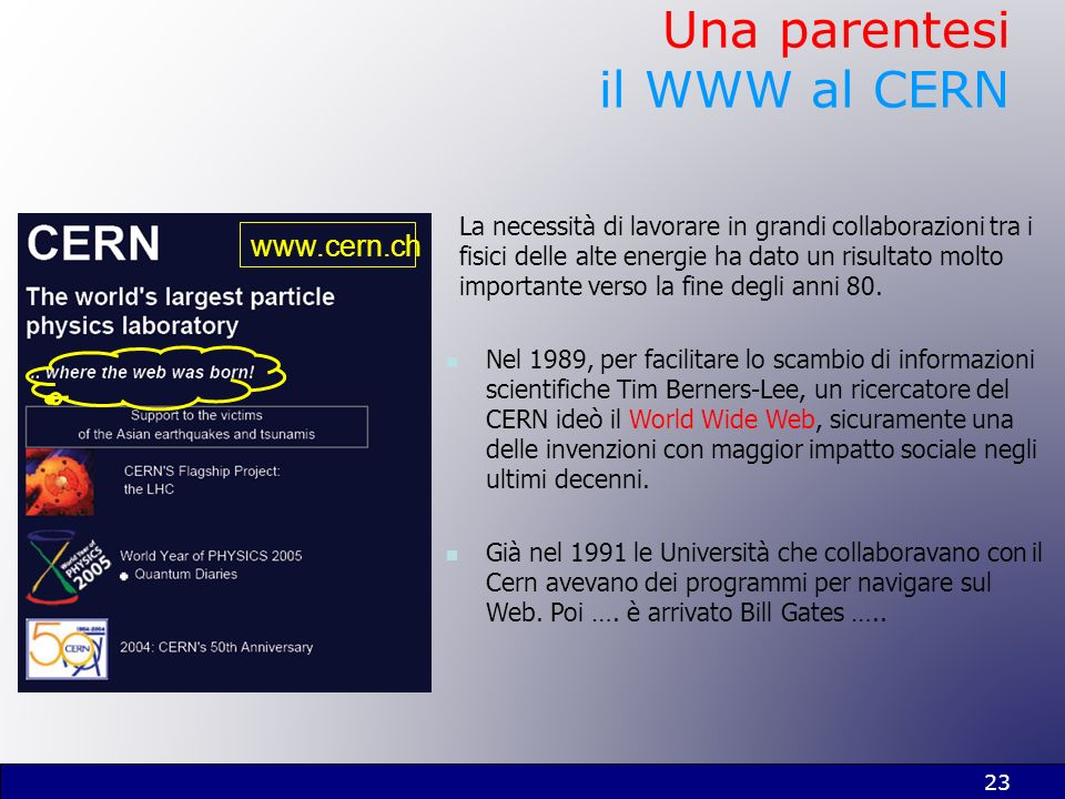 23 Una parentesi il WWW al CERN La necessità di lavorare in grandi collaborazioni tra i fisici delle alte energie ha dato un risultato molto important