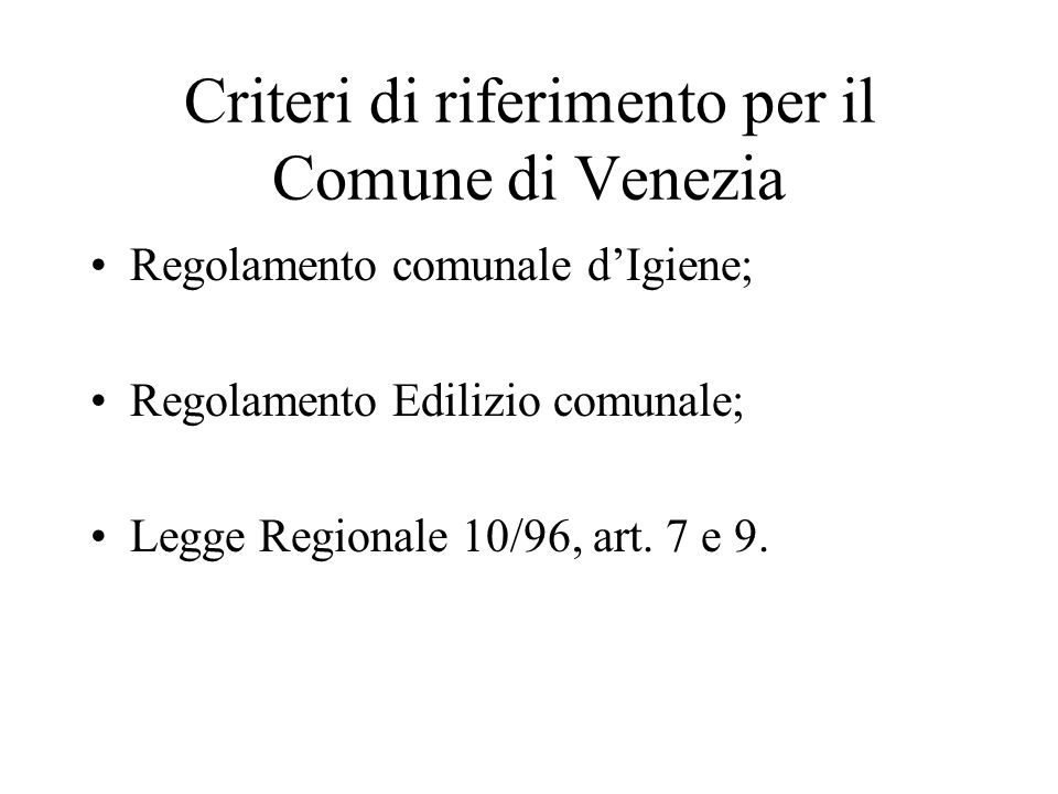 Criteri di riferimento per il Comune di Venezia Regolamento comunale dIgiene; Regolamento Edilizio comunale; Legge Regionale 10/96, art. 7 e 9.