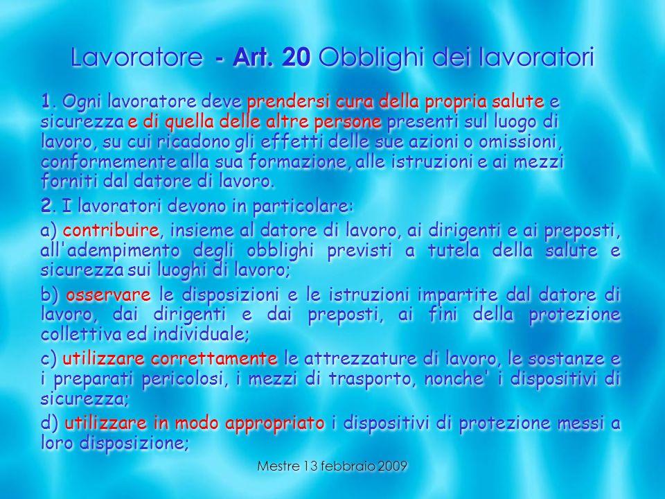 Mestre 13 febbraio 2009 Lavoratore - Art. 20 Obblighi dei lavoratori 1. Ogni lavoratore deve prendersi cura della propria salute e sicurezza e di quel