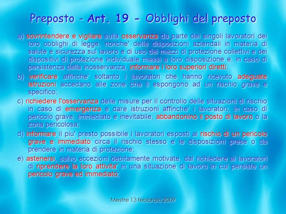 Mestre 13 febbraio 2009 Preposto - Art. 19 - Obblighi del preposto a) sovrintendere e vigilare sulla osservanza da parte dei singoli lavoratori dei lo