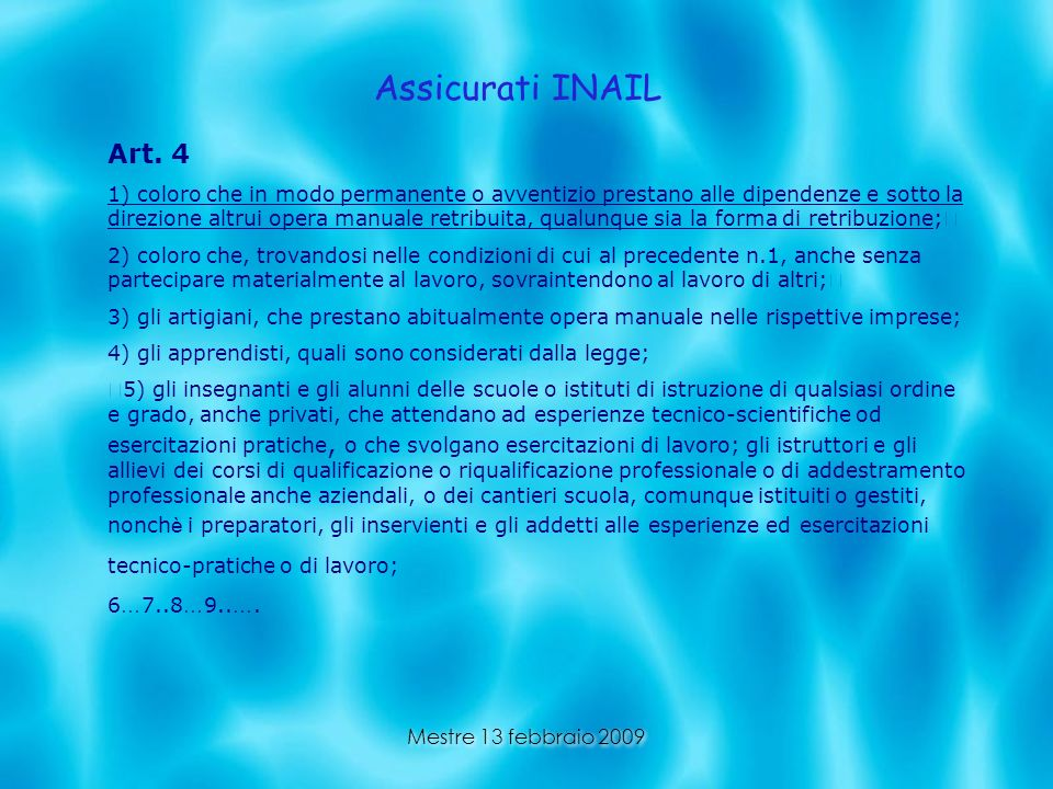 Mestre 13 febbraio 2009 Assicurati INAIL Art. 4 1) coloro che in modo permanente o avventizio prestano alle dipendenze e sotto la direzione altrui ope