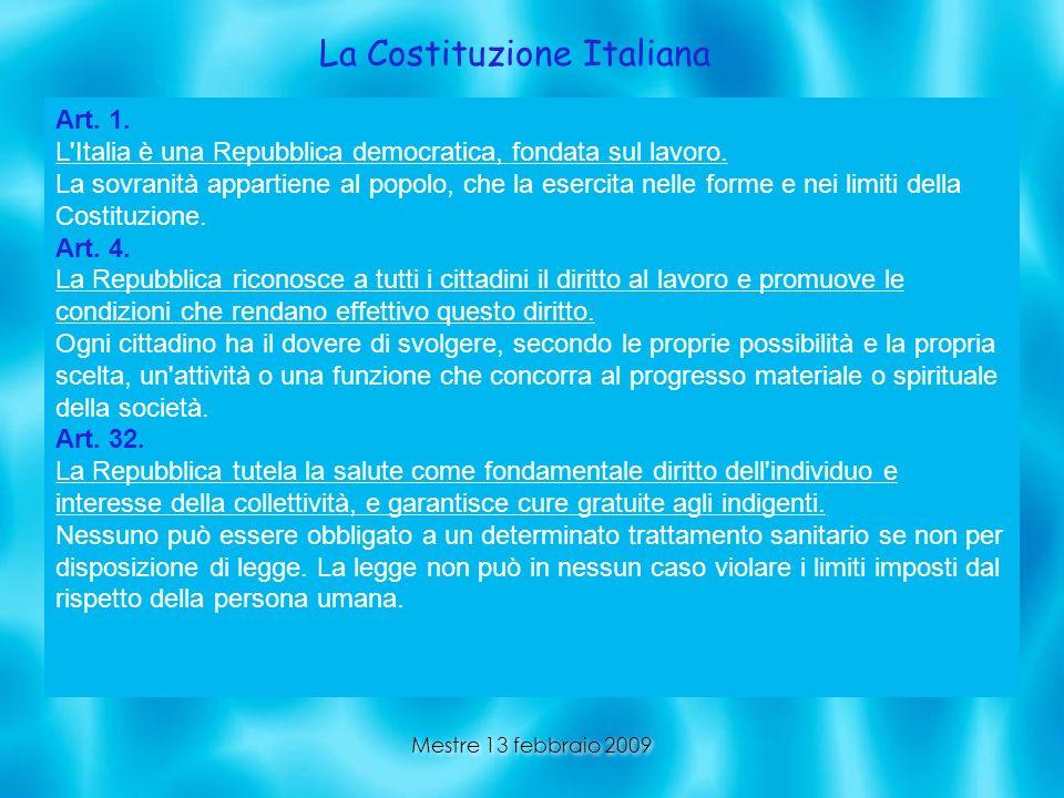 Mestre 13 febbraio 2009 La Costituzione Italiana Art. 1. L'Italia è una Repubblica democratica, fondata sul lavoro. La sovranità appartiene al popolo,