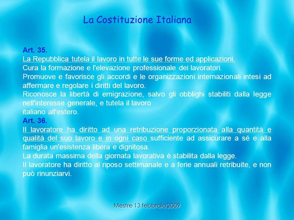Mestre 13 febbraio 2009 La Costituzione Italiana Art. 35. La Repubblica tutela il lavoro in tutte le sue forme ed applicazioni. Cura la formazione e l