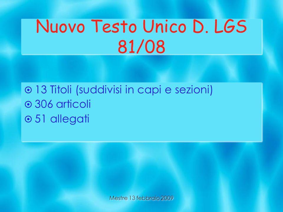 Mestre 13 febbraio 2009 Nuovo Testo Unico D. LGS 81/08 13 Titoli (suddivisi in capi e sezioni) 306 articoli 51 allegati 13 Titoli (suddivisi in capi e