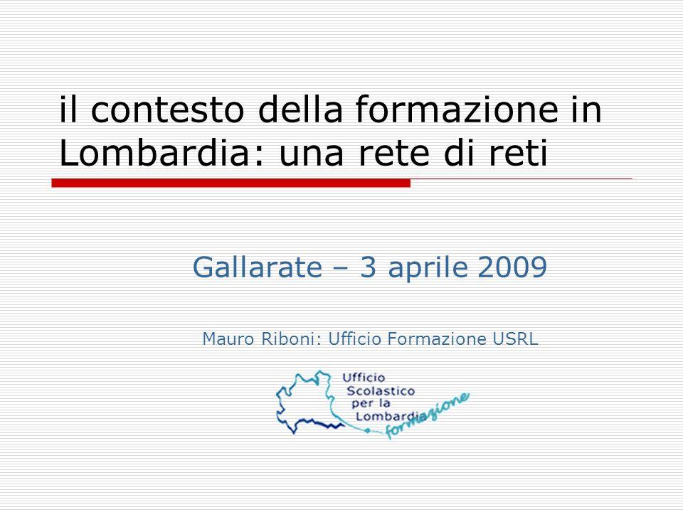 il contesto della formazione in Lombardia: una rete di reti Gallarate – 3 aprile 2009 Mauro Riboni: Ufficio Formazione USRL