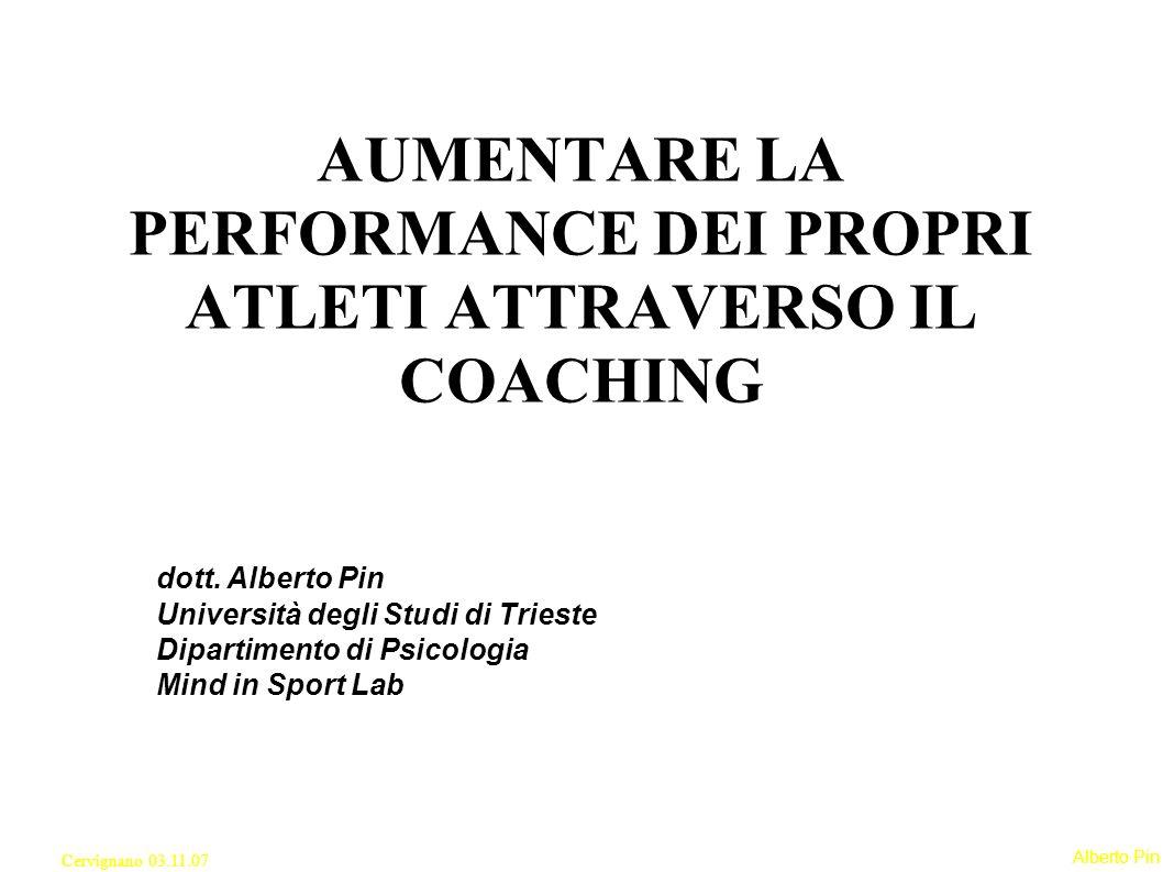 Alberto Pin Cervignano 03.11.07 AUMENTARE LA PERFORMANCE DEI PROPRI ATLETI ATTRAVERSO IL COACHING dott.