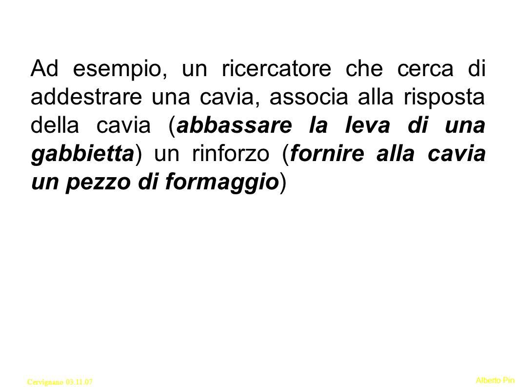 Alberto Pin Cervignano 03.11.07 Ad esempio, un ricercatore che cerca di addestrare una cavia, associa alla risposta della cavia (abbassare la leva di una gabbietta) un rinforzo (fornire alla cavia un pezzo di formaggio)