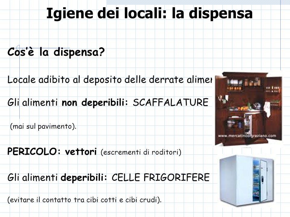 Igiene dei locali: la dispensa Cosè la dispensa? Locale adibito al deposito delle derrate alimentari Gli alimenti non deperibili: SCAFFALATURE (mai su