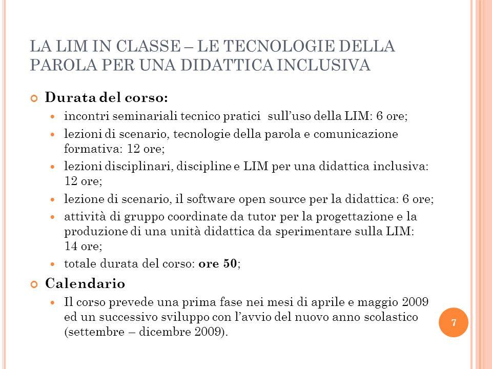 8 LA LIM IN CLASSE – LE TECNOLOGIE DELLA PAROLA PER UNA DIDATTICA INCLUSIVA 1 SVILUPPO PERCORSO FORMATIVO – APRILE - MAGGIO 2009 DATA/ORARIOTEMA DELL INCONTRO TIPOLOGIADOCENTE /COORDINATORE 20 APRILE 2009 16,15 – 18,15 Addestramento tecnico pratico – uso LIM – uno schermo interattivo Lezione frontale + attività laboratoriale Prof.sa Poli Sabrina (consulenza tecnica sig Donato Palermo) 28 APRILE 2009 16,15 – 18,15 Addestramento tecnico pratico – uso LIM – touch screen o penna.