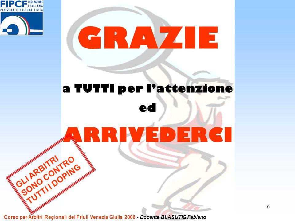 6 a TUTTI per lattenzione ed ARRIVEDERCI GRAZIE GLI ARBITRI SONO CONTRO TUTTI I DOPING Corso per Arbitri Regionali del Friuli Venezia Giulia 2006 - Do