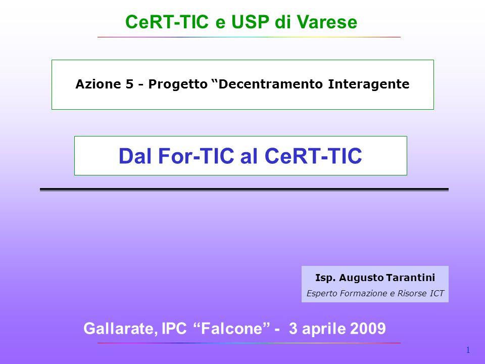 1 Gallarate, IPC Falcone - 3 aprile 2009 Isp. Augusto Tarantini Esperto Formazione e Risorse ICT Dal For-TIC al CeRT-TIC Azione 5 - Progetto Decentram