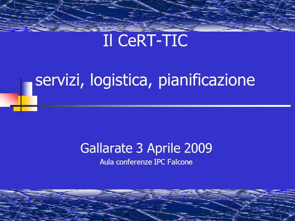 Il CeRT-TIC servizi, logistica, pianificazione Gallarate 3 Aprile 2009 Aula conferenze IPC Falcone