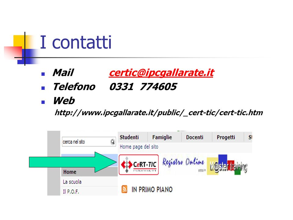 I contatti Mail certic@ipcgallarate.itcertic@ipcgallarate.it Telefono 0331 774605 Web http://www.ipcgallarate.it/public/_cert-tic/cert-tic.htm