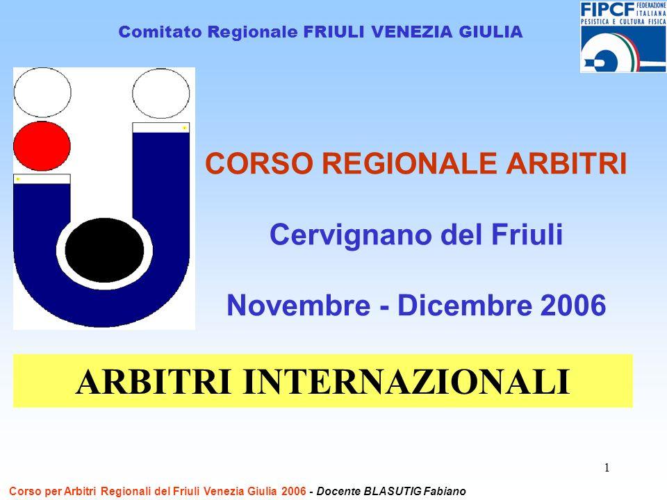 1 CORSO REGIONALE ARBITRI Cervignano del Friuli Novembre - Dicembre 2006 Comitato Regionale FRIULI VENEZIA GIULIA ARBITRI INTERNAZIONALI Corso per Arbitri Regionali del Friuli Venezia Giulia 2006 - Docente BLASUTIG Fabiano