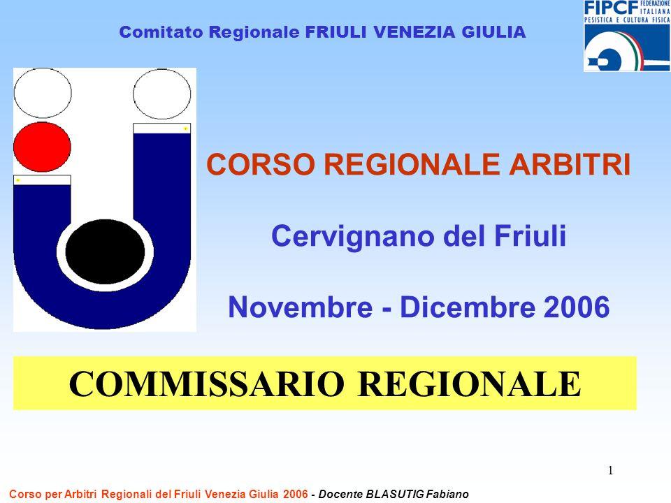 1 CORSO REGIONALE ARBITRI Cervignano del Friuli Novembre - Dicembre 2006 Comitato Regionale FRIULI VENEZIA GIULIA COMMISSARIO REGIONALE Corso per Arbitri Regionali del Friuli Venezia Giulia 2006 - Docente BLASUTIG Fabiano