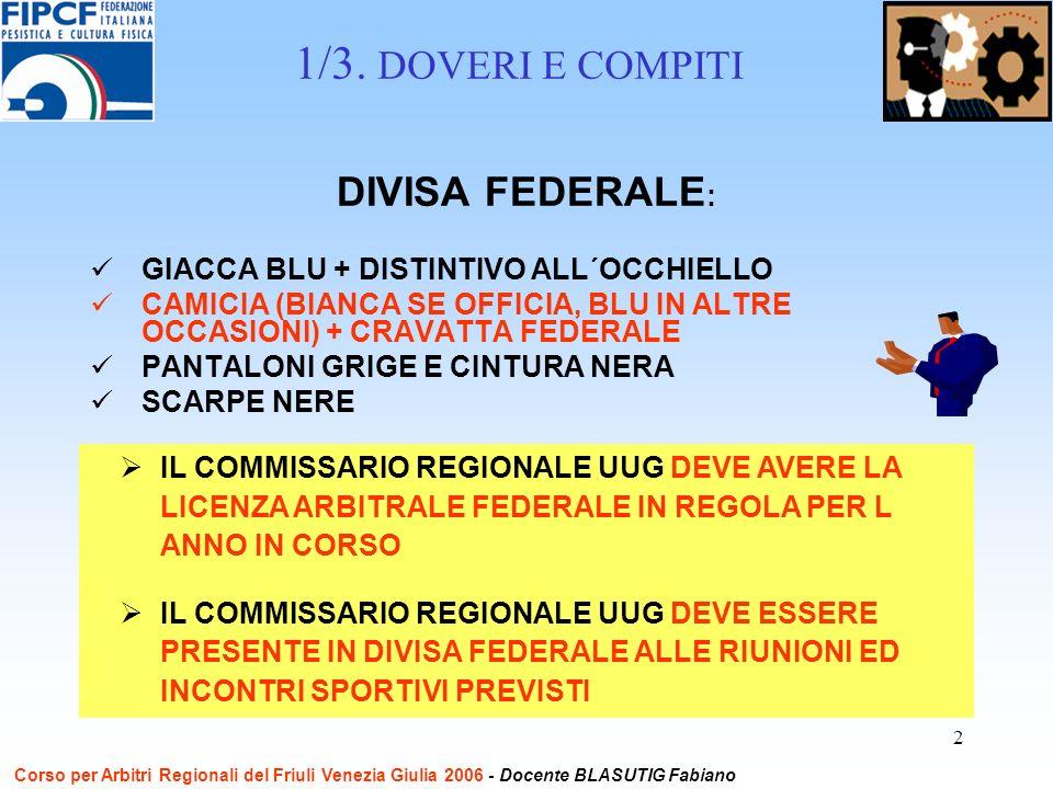 2 DIVISA FEDERALE : GIACCA BLU + DISTINTIVO ALL´OCCHIELLO CAMICIA (BIANCA SE OFFICIA, BLU IN ALTRE OCCASIONI) + CRAVATTA FEDERALE PANTALONI GRIGE E CINTURA NERA SCARPE NERE IL COMMISSARIO REGIONALE UUG DEVE AVERE LA LICENZA ARBITRALE FEDERALE IN REGOLA PER L ANNO IN CORSO IL COMMISSARIO REGIONALE UUG DEVE ESSERE PRESENTE IN DIVISA FEDERALE ALLE RIUNIONI ED INCONTRI SPORTIVI PREVISTI 1/3.
