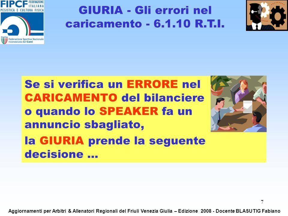 7 Se si verifica un ERRORE nel CARICAMENTO del bilanciere o quando lo SPEAKER fa un annuncio sbagliato, la GIURIA prende la seguente decisione … GIURIA - Gli errori nel caricamento - 6.1.10 R.T.I.