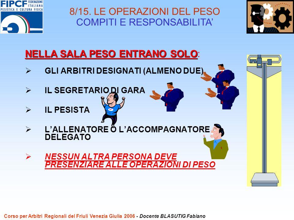 GLI ARBITRI DESIGNATI (ALMENO DUE) IL SEGRETARIO DI GARA IL PESISTA LALLENATORE O LACCOMPAGNATORE DELEGATO NESSUN ALTRA PERSONA DEVE PRESENZIARE ALLE OPERAZIONI DI PESO NELLA SALA PESO ENTRANO SOLO NELLA SALA PESO ENTRANO SOLO: 8/15.