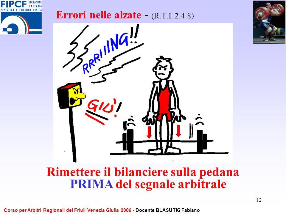 12 Errori nelle alzate - (R.T.I. 2.4.8) Rimettere il bilanciere sulla pedana PRIMA del segnale arbitrale Corso per Arbitri Regionali del Friuli Venezi